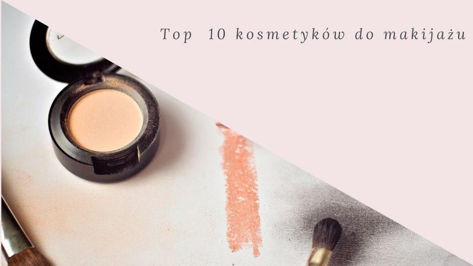 Top 10 kosmetyków do makijażu